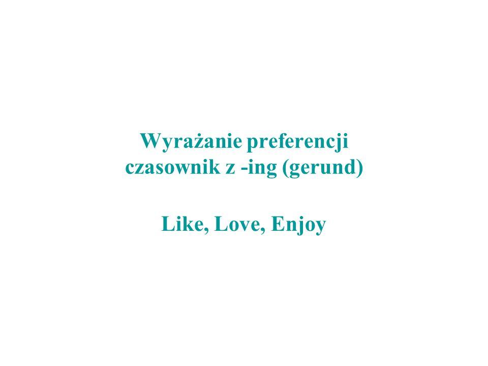Wyrażanie preferencji czasownik z -ing (gerund) Like, Love, Enjoy