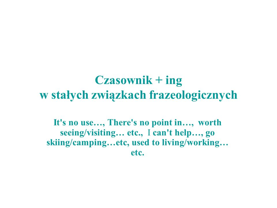 Czasownik + ing w stałych związkach frazeologicznych It's no use…, There's no point in…, worth seeing/visiting… etc., I can't help…, go skiing/camping
