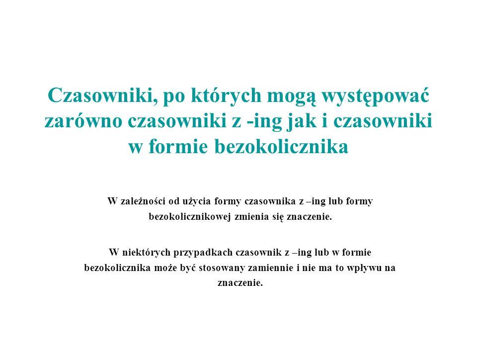 Czasowniki, po których mogą występować zarówno czasowniki z -ing jak i czasowniki w formie bezokolicznika W zależności od użycia formy czasownika z –i