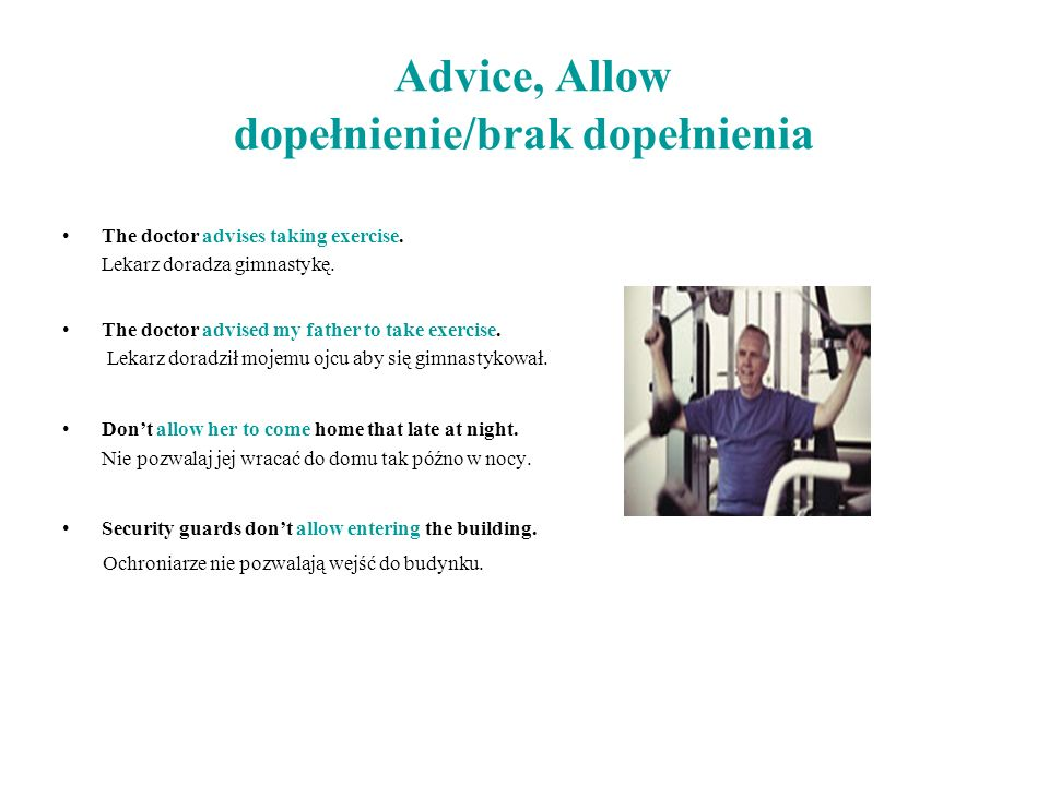 Advice, Allow dopełnienie/brak dopełnienia The doctor advises taking exercise. Lekarz doradza gimnastykę. The doctor advised my father to take exercis
