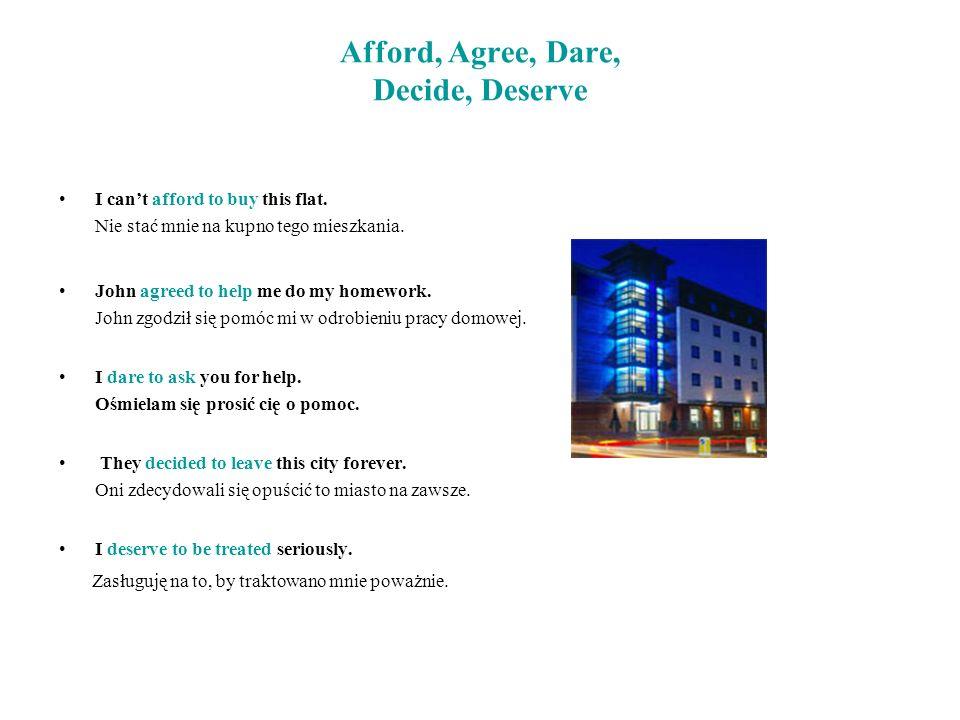 I cant afford to buy this flat. Nie stać mnie na kupno tego mieszkania. John agreed to help me do my homework. John zgodził się pomóc mi w odrobieniu
