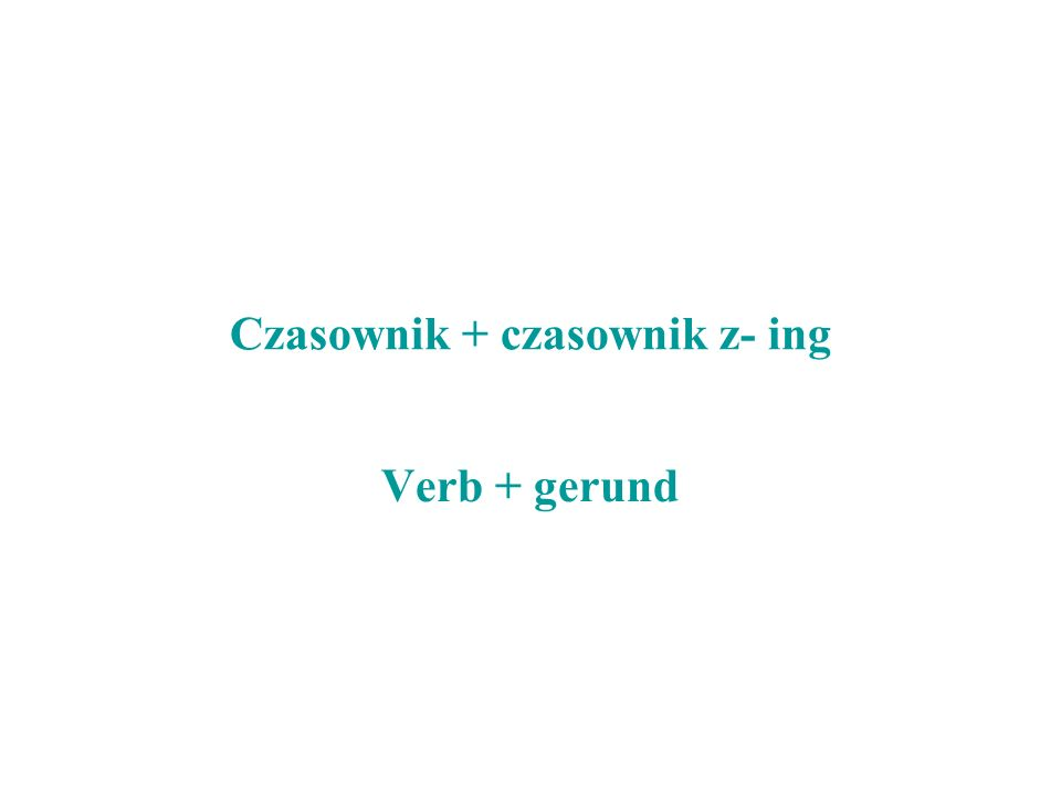 Czasownik + czasownik z- ing Verb + gerund