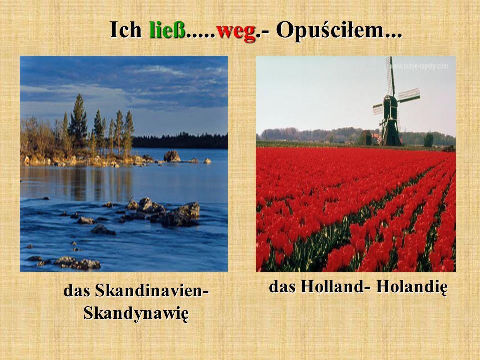 Ich ließ.....weg.- Opuściłem... das Skandinavien- Skandynawię das Holland- Holandię