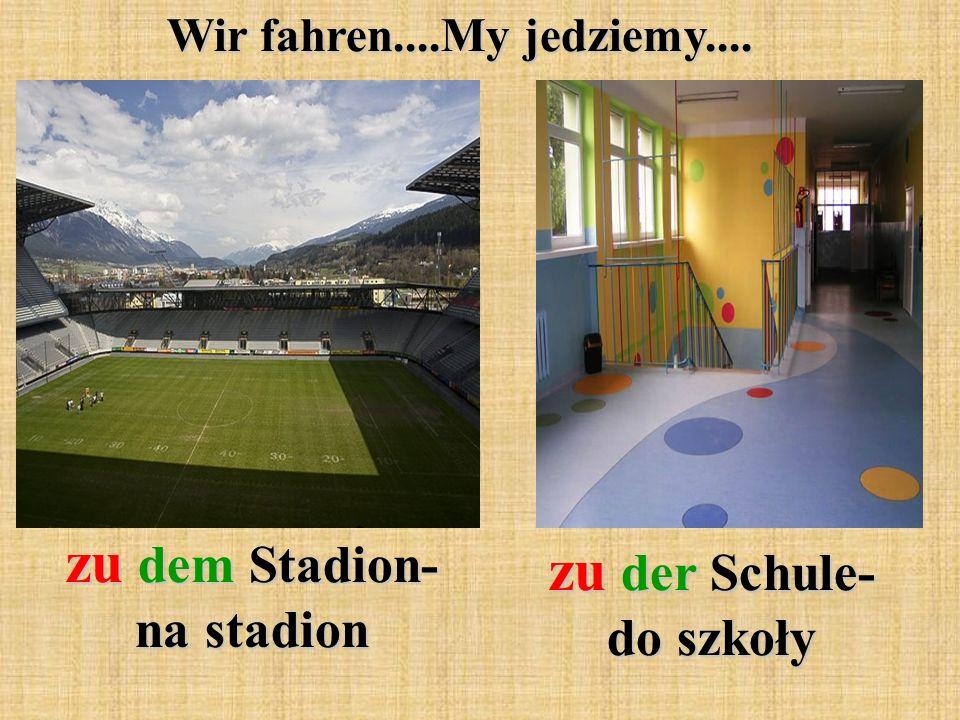 Wir fahren....My jedziemy.... zu dem Stadion- na stadion zu der Schule- do szkoły