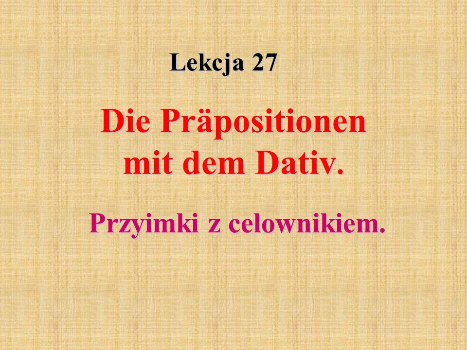 Lekcja 27 Die Präpositionen mit dem Dativ. Przyimki z celownikiem.