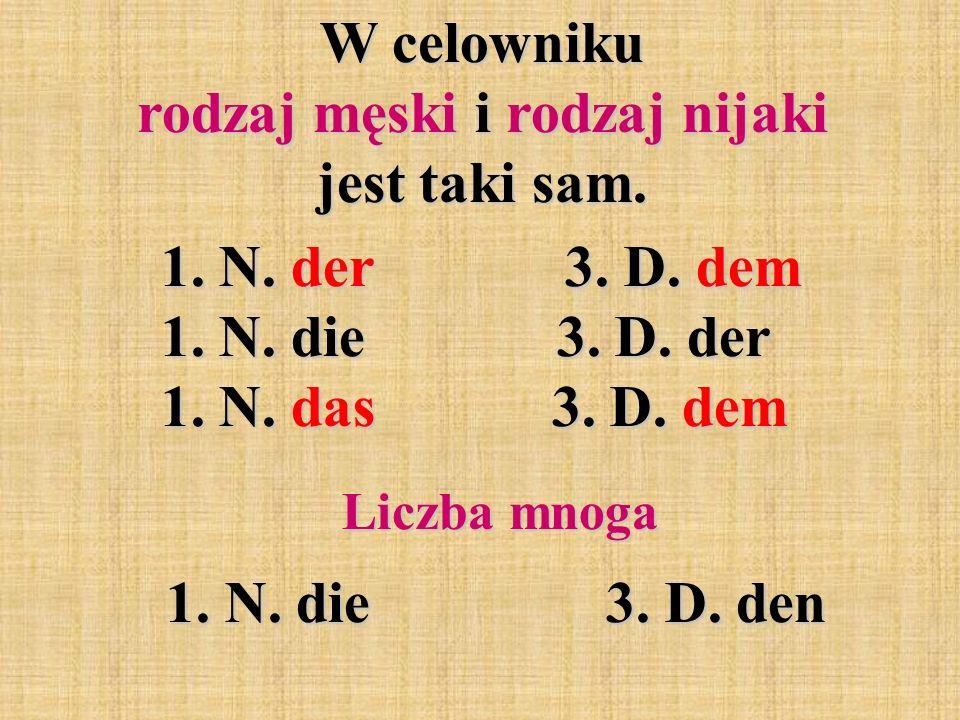W celowniku rodzaj męski i rodzaj nijaki jest taki sam. 1. N. der 3. D. dem 1. N. die 3. D. der 1. N. das 3. D. dem 1. N. der 3. D. dem 1. N. die 3. D