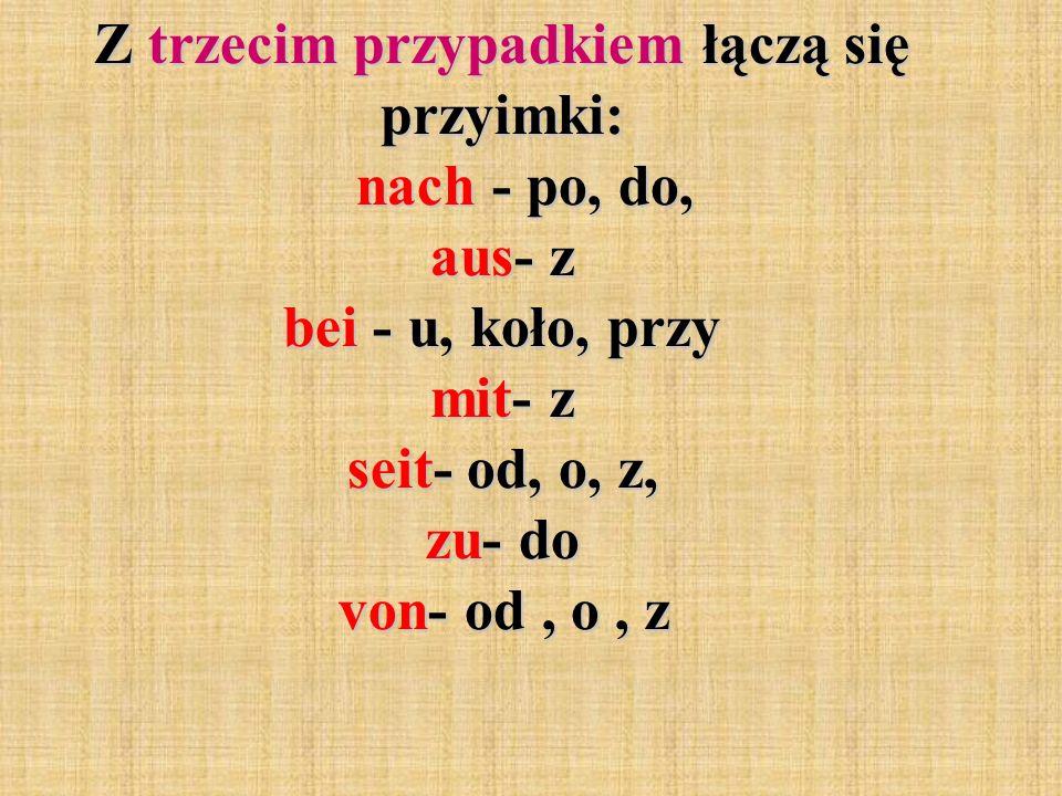 Z trzecim przypadkiem łączą się przyimki: nach - po, do, aus- z bei - u, koło, przy mit- z seit- od, o, z, zu- do von- od, o, z