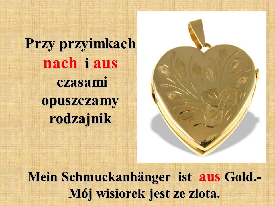 Przy przyimkach nach i aus czasami opuszczamy rodzajnik Mein Schmuckanhänger ist aus Gold.- Mój wisiorek jest ze złota.