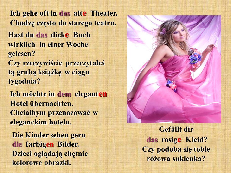 Gefällt dir das rosig e Kleid? Czy podoba się tobie różowa sukienka? Ich gehe oft in das alt e Theater. Chodzę często do starego teatru. Hast du das d