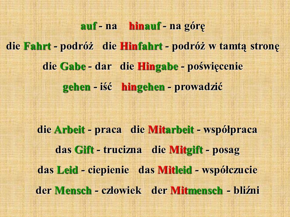 auf - na hinauf - na górę die Fahrt - podróż die Hinfahrt - podróż w tamtą stronę die Gabe - dar die Hingabe - poświęcenie gehen - iść hingehen - prow