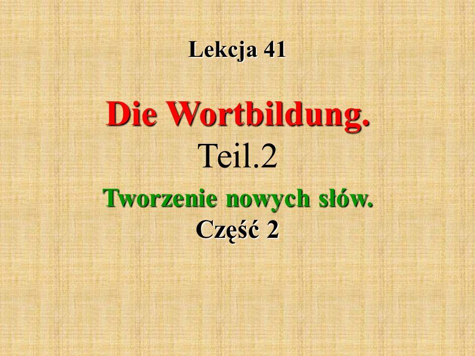 Lekcja 41 Die Wortbildung. Die Wortbildung. Teil.2 Tworzenie nowych słów. Część 2