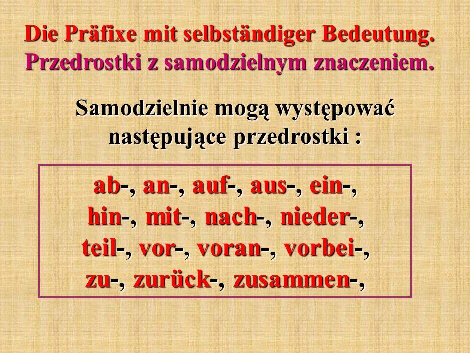 Die Präfixe mit selbständiger Bedeutung. Przedrostki z samodzielnym znaczeniem. Samodzielnie mogą występować następujące przedrostki : ab-, an-, auf-,