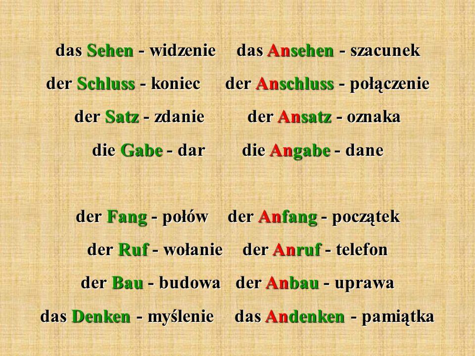 das Sehen - widzenie das Ansehen - szacunek der Schluss - koniec der Anschluss - połączenie der Satz - zdanie der Ansatz - oznaka die Gabe - dar die A
