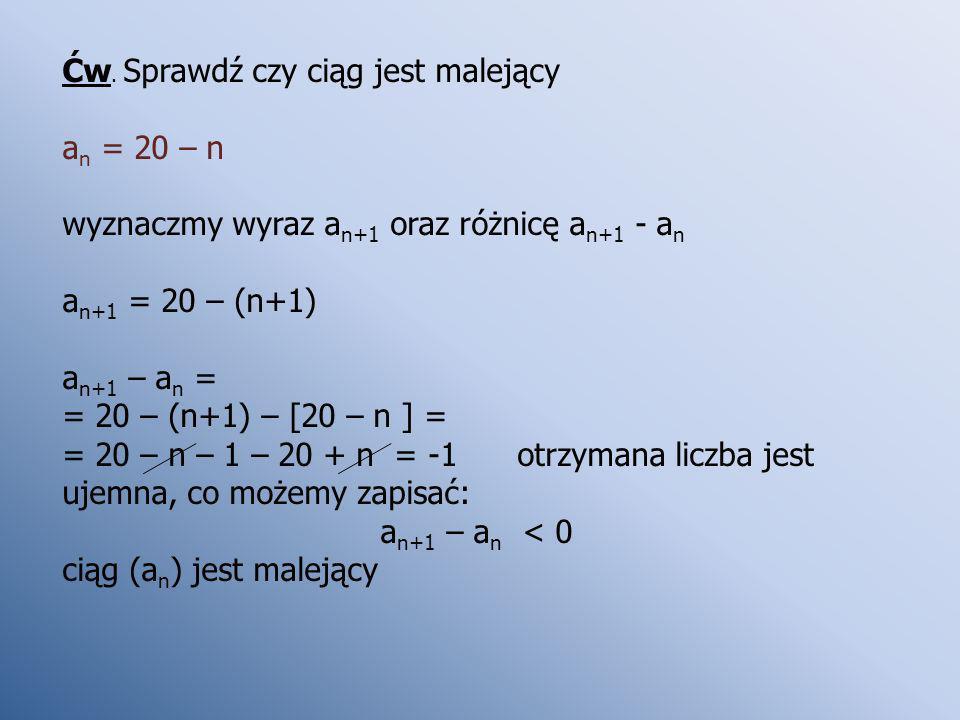 Ćw. Sprawdź czy ciąg jest malejący a n = 20 – n wyznaczmy wyraz a n+1 oraz różnicę a n+1 - a n a n+1 = 20 – (n+1) a n+1 – a n = = 20 – (n+1) – [20 – n
