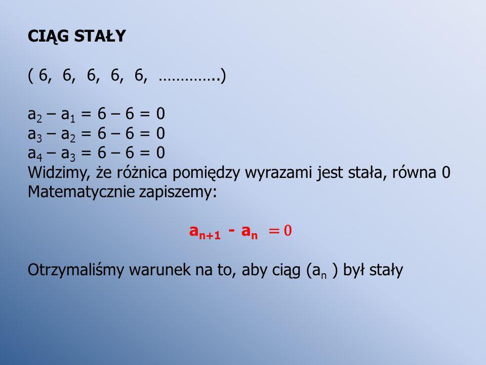 CIĄG STAŁY ( 6, 6, 6, 6, 6, …………..) a 2 – a 1 = 6 – 6 = 0 a 3 – a 2 = 6 – 6 = 0 a 4 – a 3 = 6 – 6 = 0 Widzimy, że różnica pomiędzy wyrazami jest stała