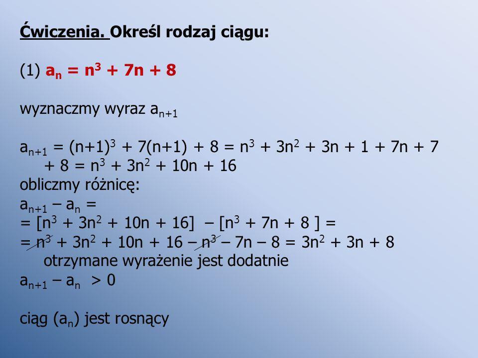 Ćwiczenia. Określ rodzaj ciągu: (1) a n = n 3 + 7n + 8 wyznaczmy wyraz a n+1 a n+1 = (n+1) 3 + 7(n+1) + 8 = n 3 + 3n 2 + 3n + 1 + 7n + 7 + 8 = n 3 + 3