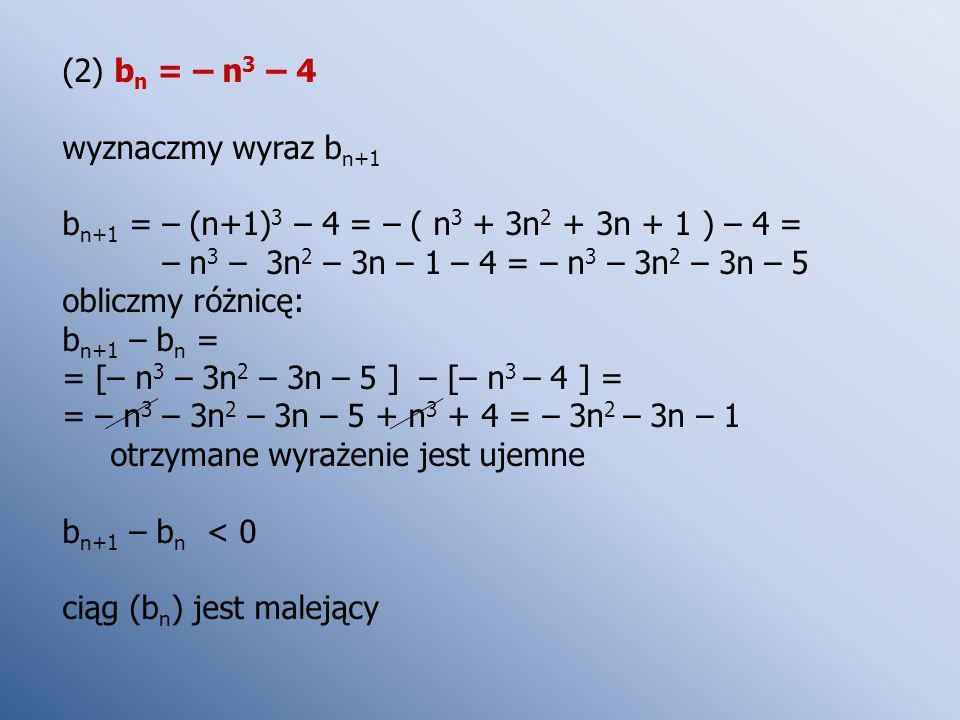 (2) b n = – n 3 – 4 wyznaczmy wyraz b n+1 b n+1 = – (n+1) 3 – 4 = – ( n 3 + 3n 2 + 3n + 1 ) – 4 = – n 3 – 3n 2 – 3n – 1 – 4 = – n 3 – 3n 2 – 3n – 5 ob