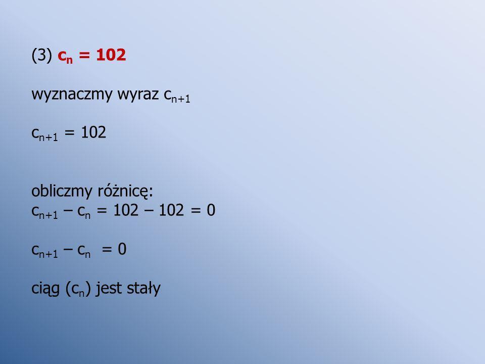 (3) c n = 102 wyznaczmy wyraz c n+1 c n+1 = 102 obliczmy różnicę: c n+1 – c n = 102 – 102 = 0 c n+1 – c n = 0 ciąg (c n ) jest stały