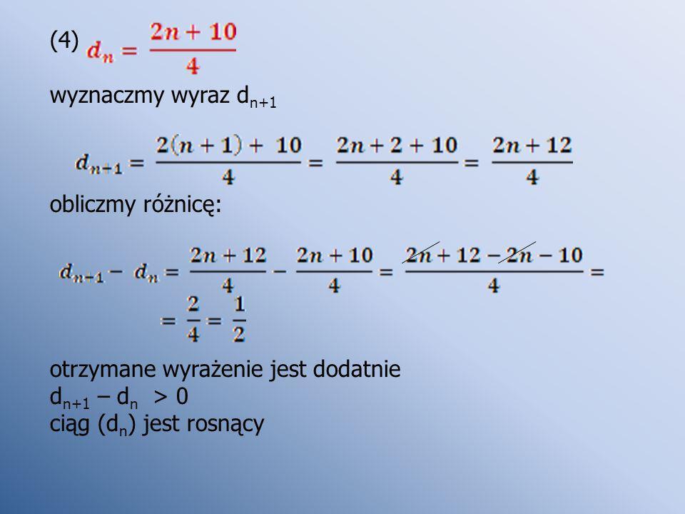 (4) wyznaczmy wyraz d n+1 obliczmy różnicę: otrzymane wyrażenie jest dodatnie d n+1 – d n > 0 ciąg (d n ) jest rosnący
