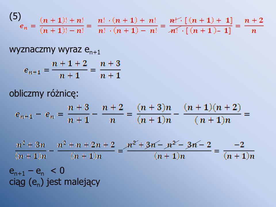 (5) wyznaczmy wyraz e n+1 obliczmy różnicę: e n+1 – e n < 0 ciąg (e n ) jest malejący