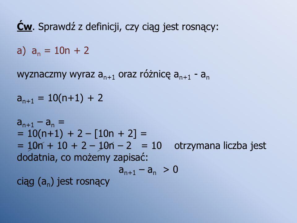 Ćw. Sprawdź z definicji, czy ciąg jest rosnący: a)a n = 10n + 2 wyznaczmy wyraz a n+1 oraz różnicę a n+1 - a n a n+1 = 10(n+1) + 2 a n+1 – a n = = 10(