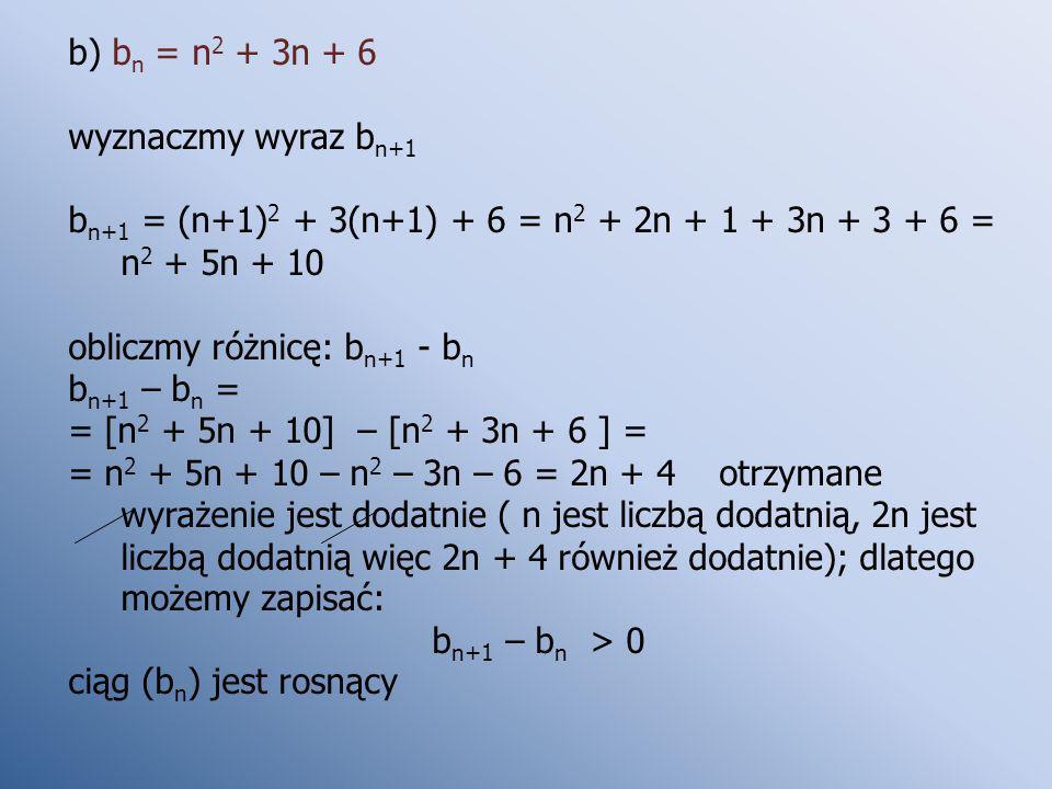 b) b n = n 2 + 3n + 6 wyznaczmy wyraz b n+1 b n+1 = (n+1) 2 + 3(n+1) + 6 = n 2 + 2n + 1 + 3n + 3 + 6 = n 2 + 5n + 10 obliczmy różnicę: b n+1 - b n b n