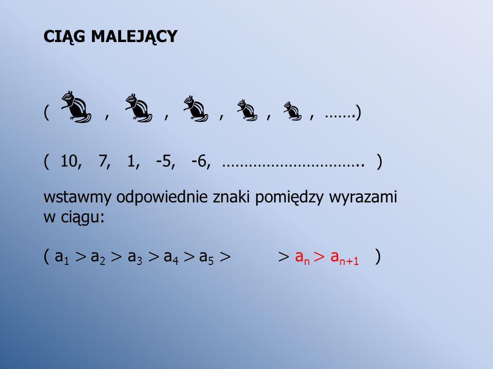 CIĄG MALEJĄCY (,,,,, …….) ( 10, 7, 1, -5, -6, ………………………….. ) wstawmy odpowiednie znaki pomiędzy wyrazami w ciągu: ( a 1 > a 2 > a 3 > a 4 > a 5 > > a