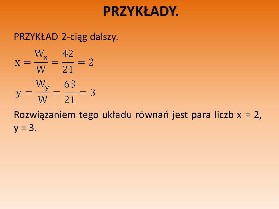 PRZYKŁADY. PRZYKŁAD 2-ciąg dalszy. Rozwiązaniem tego układu równań jest para liczb x = 2, y = 3.