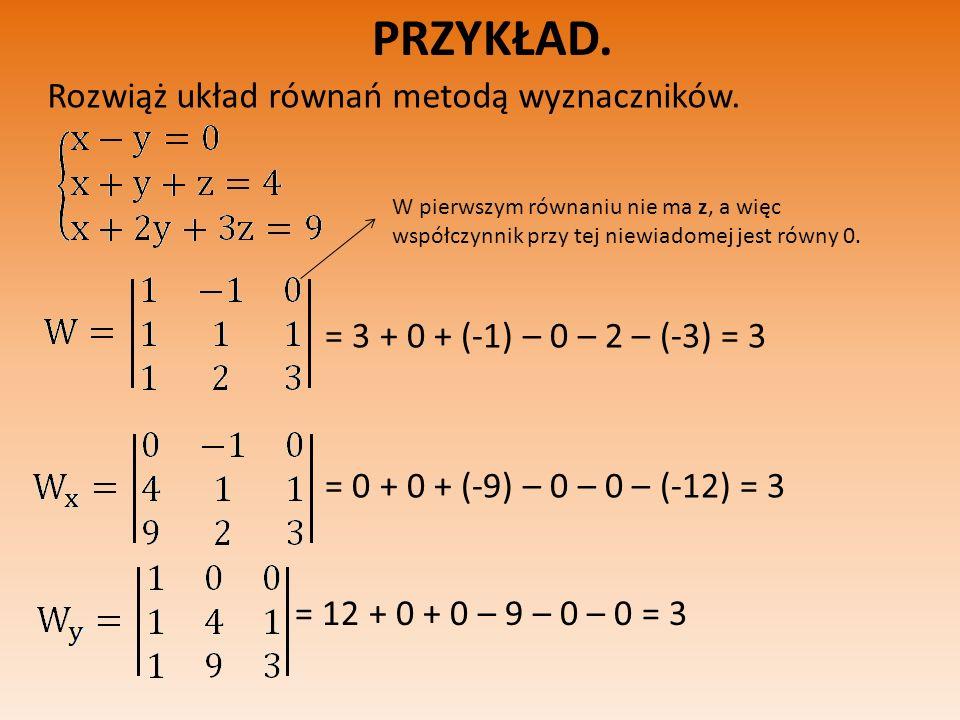 PRZYKŁAD. Rozwiąż układ równań metodą wyznaczników. W pierwszym równaniu nie ma z, a więc współczynnik przy tej niewiadomej jest równy 0. = 3 + 0 + (-