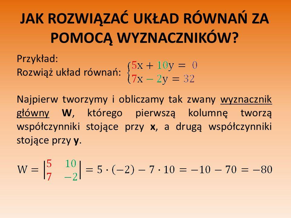 JAK ROZWIĄZAĆ UKŁAD RÓWNAŃ ZA POMOCĄ WYZNACZNIKÓW? Przykład: Rozwiąż układ równań: Najpierw tworzymy i obliczamy tak zwany wyznacznik główny W, któreg