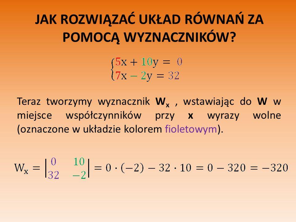 JAK ROZWIĄZAĆ UKŁAD RÓWNAŃ ZA POMOCĄ WYZNACZNIKÓW? Teraz tworzymy wyznacznik W x, wstawiając do W w miejsce współczynników przy x wyrazy wolne (oznacz