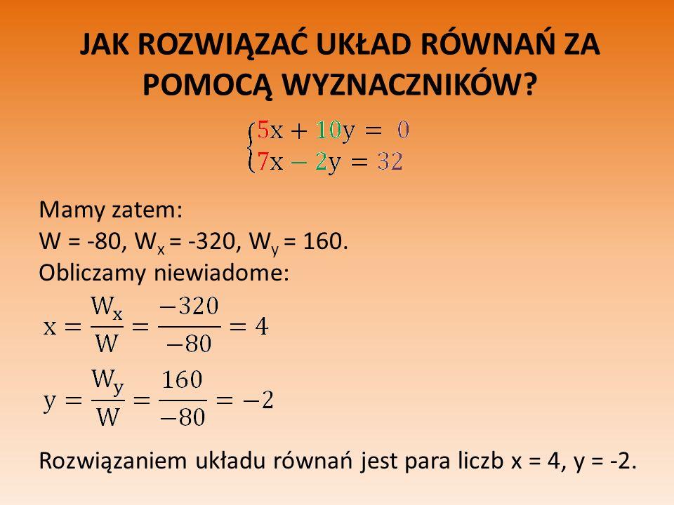 JAK ROZWIĄZAĆ UKŁAD RÓWNAŃ ZA POMOCĄ WYZNACZNIKÓW? Mamy zatem: W = -80, W x = -320, W y = 160. Obliczamy niewiadome: Rozwiązaniem układu równań jest p