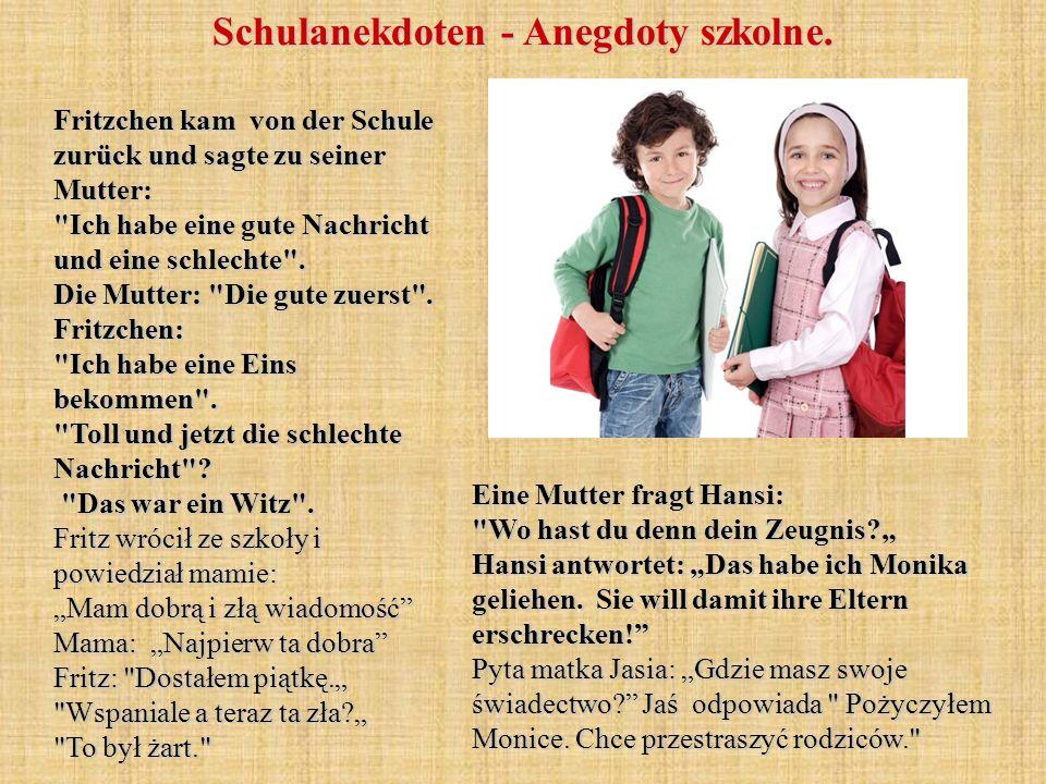 Fritzchen kam von der Schule zurück und sagte zu seiner Mutter: Ich habe eine gute Nachricht und eine schlechte .