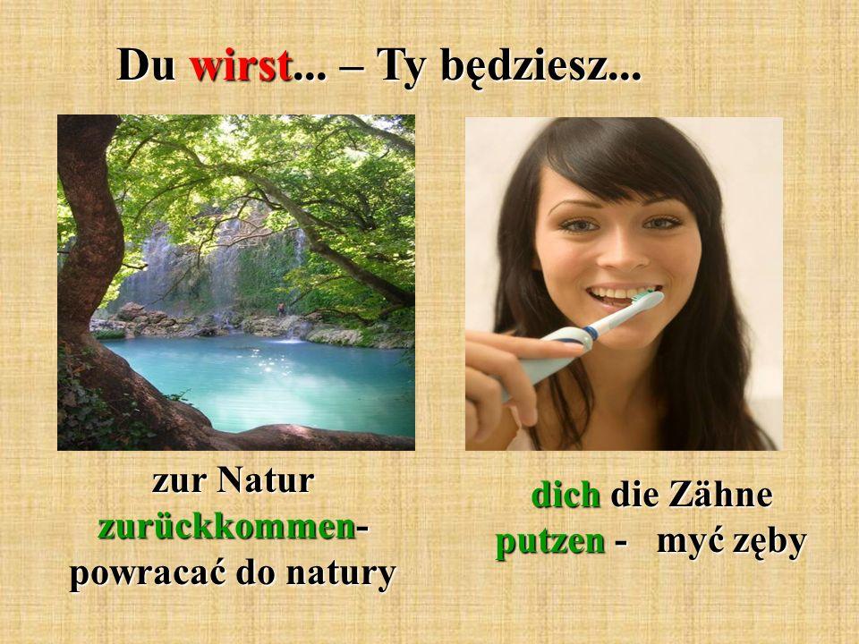Du wirst... – Ty będziesz... zur Natur zurückkommen- powracać do natury dich die Zähne putzen - myć zęby