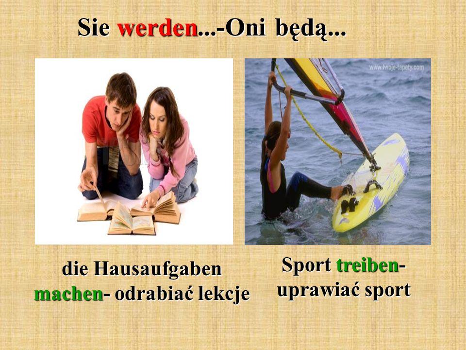 Sie werden...-Oni będą... die Hausaufgaben machen- odrabiać lekcje Sport treiben- uprawiać sport