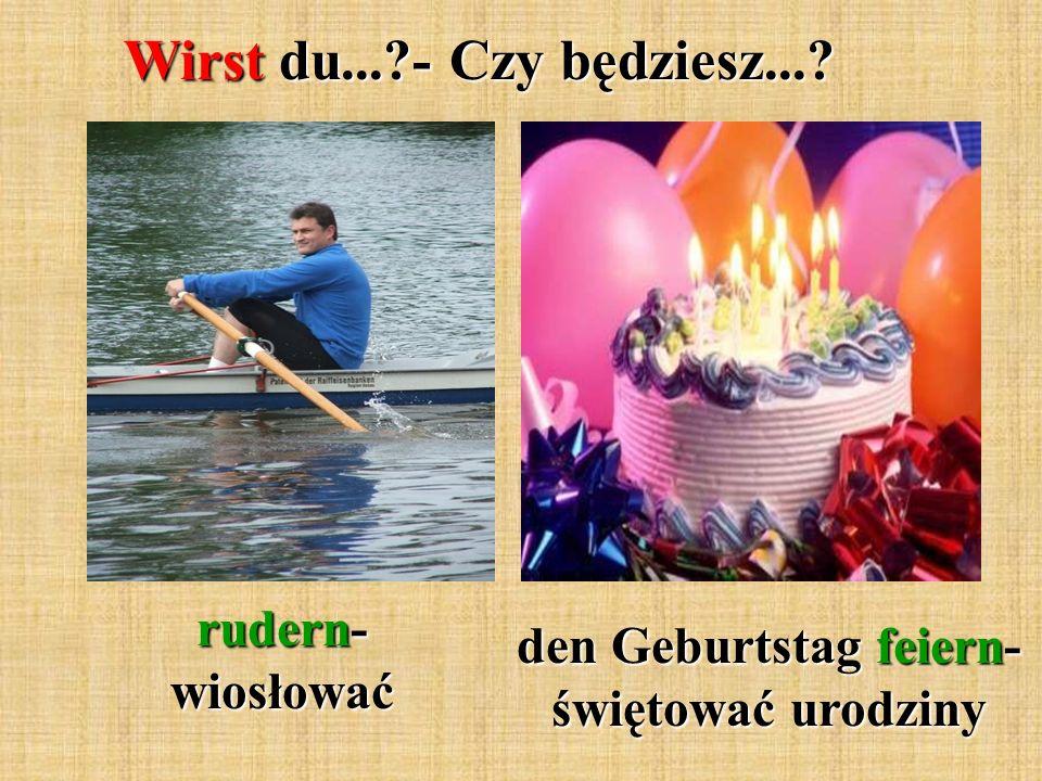 Wirst du... - Czy będziesz... rudern- wiosłować den Geburtstag feiern- świętować urodziny