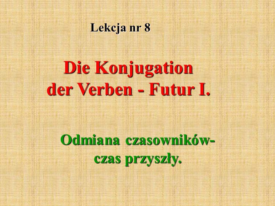 Lekcja nr 8 Die Konjugation der Verben - Futur I. Odmiana czasowników- czas przyszły.