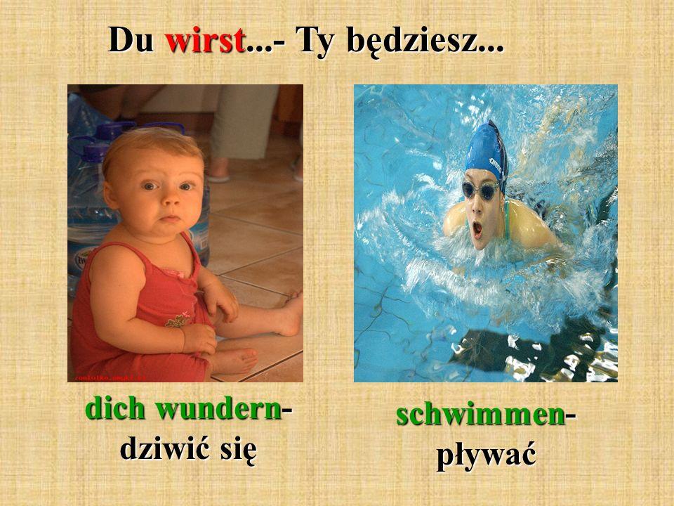 Du wirst...- Ty będziesz... dich wundern- dziwić się schwimmen- pływać