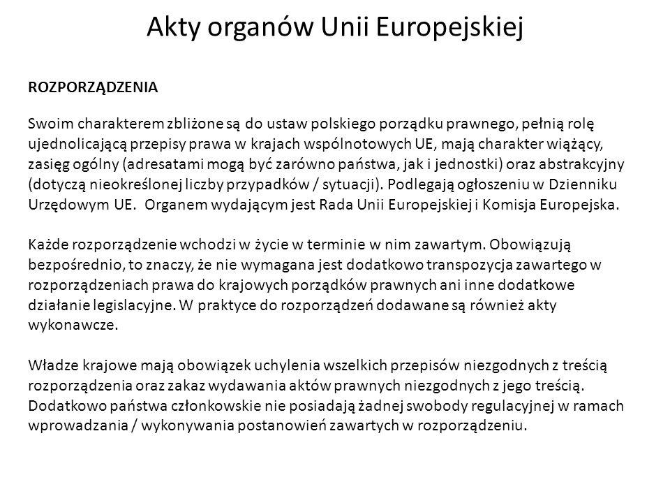 Akty organów Unii Europejskiej ROZPORZĄDZENIA Swoim charakterem zbliżone są do ustaw polskiego porządku prawnego, pełnią rolę ujednolicającą przepisy