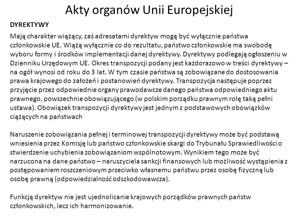 Akty organów Unii Europejskiej DYREKTYWY Mają charakter wiążący, zaś adresatami dyrektyw mogą być wyłącznie państwa członkowskie UE. Wiążą wyłącznie c