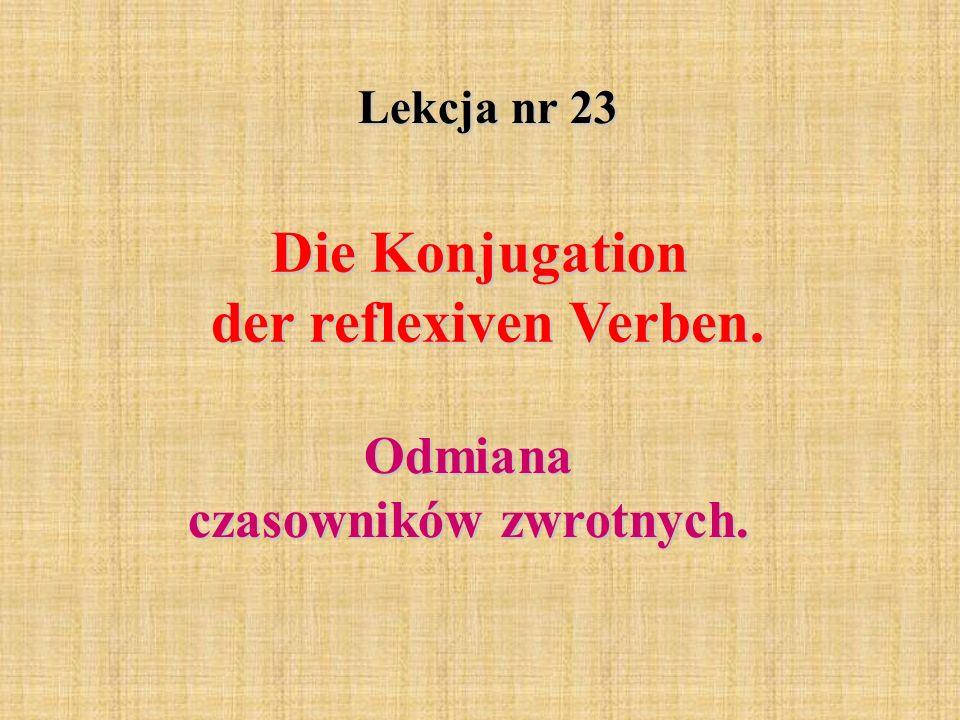 Lekcja nr 23 Die Konjugation der reflexiven Verben. Odmiana czasowników zwrotnych.