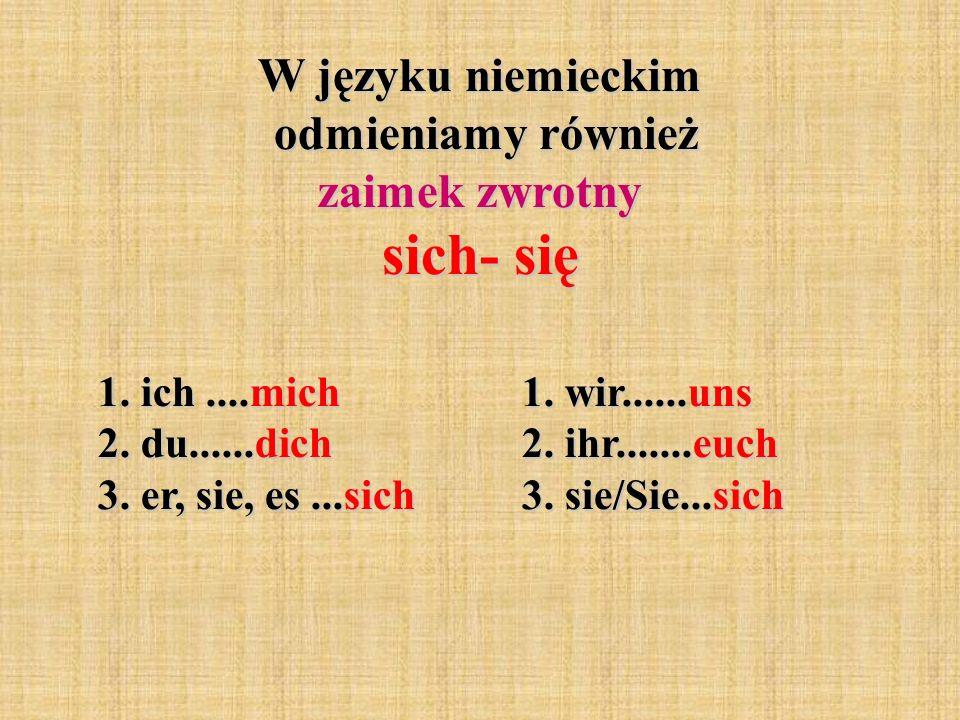 W języku niemieckim odmieniamy również zaimek zwrotny sich- się 1. ich....mich 2. du......dich 3. er, sie, es...sich 1. wir......uns 2. ihr.......euch