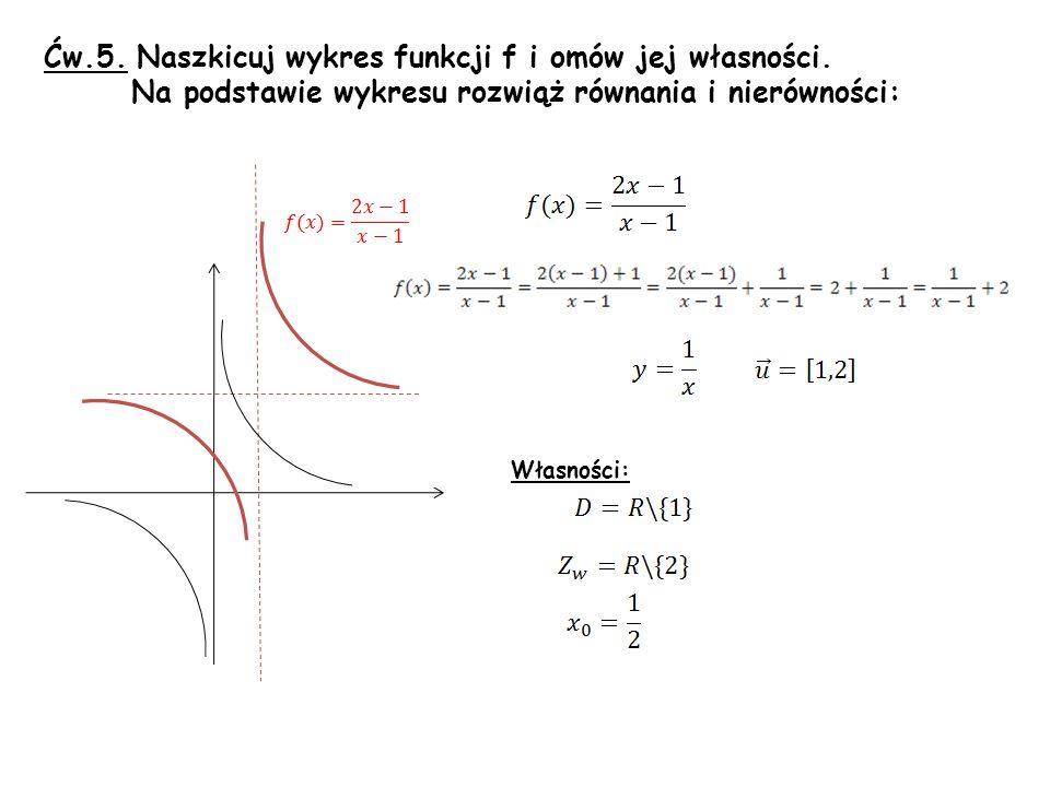 Ćw.5. Naszkicuj wykres funkcji f i omów jej własności. Na podstawie wykresu rozwiąż równania i nierówności: Własności: