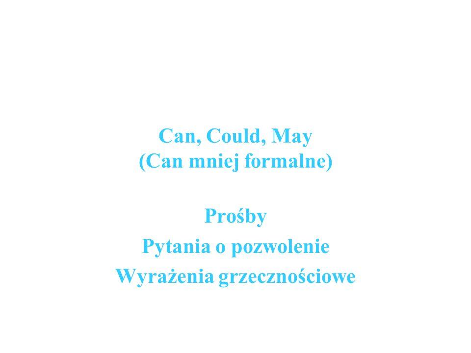 Can, Could, May (Can mniej formalne) Prośby Pytania o pozwolenie Wyrażenia grzecznościowe