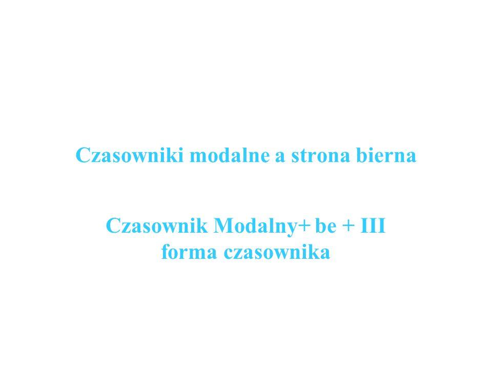 Czasowniki modalne a strona bierna Czasownik Modalny+ be + III forma czasownika