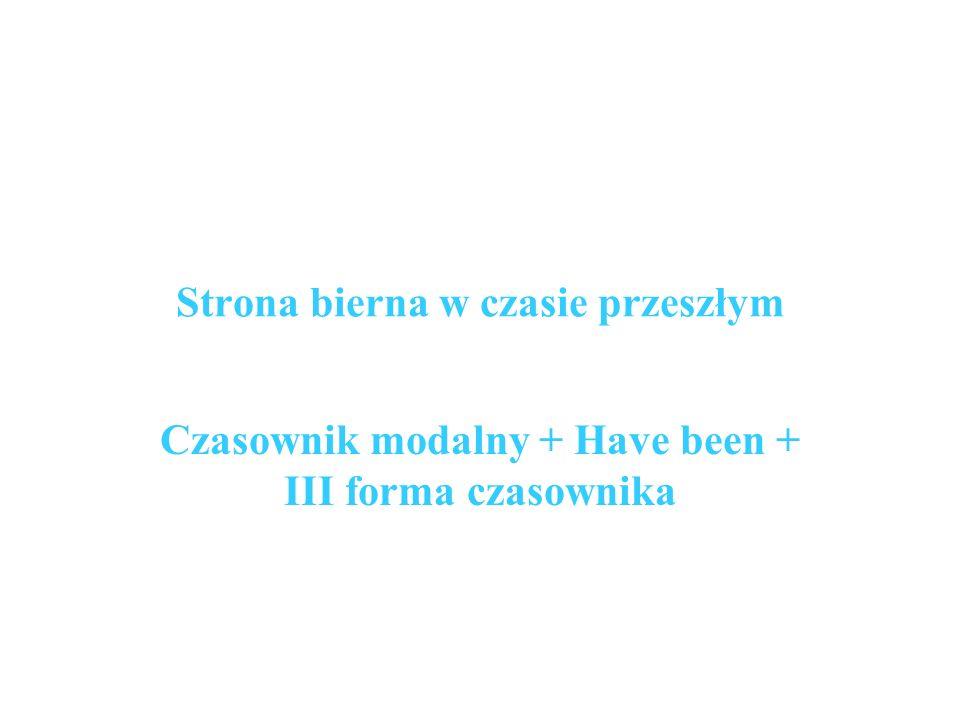 Strona bierna w czasie przeszłym Czasownik modalny + Have been + III forma czasownika