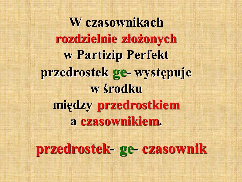 W czasownikach rozdzielnie złożonych w Partizip Perfekt przedrostek ge - występuje w środku między przedrostkiem a czasownikiem.