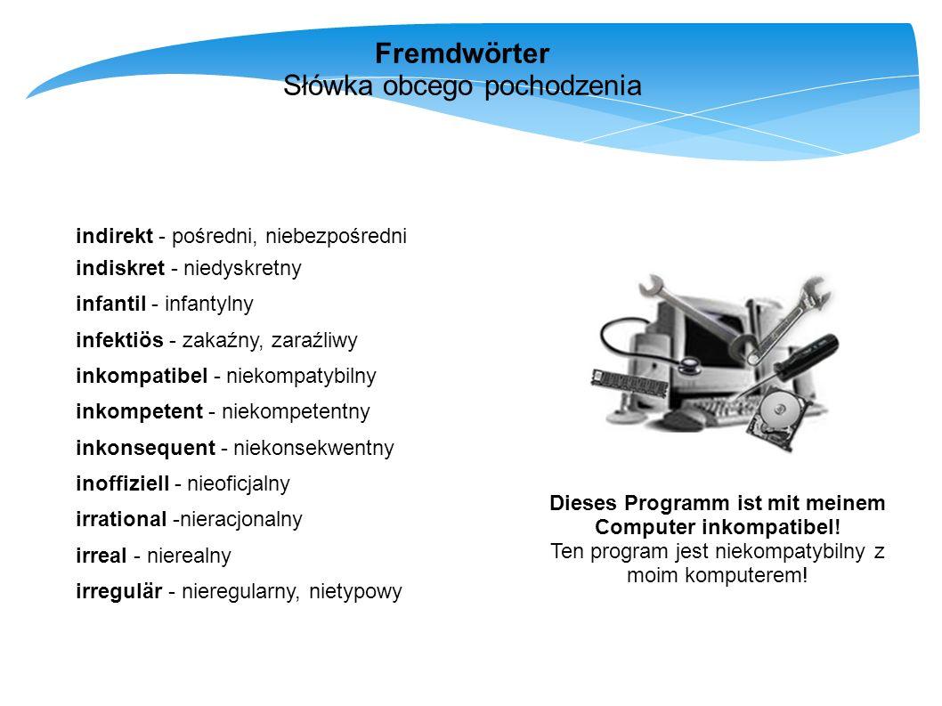 Fremdwörter Słówka obcego pochodzenia indirekt - pośredni, niebezpośredni indiskret - niedyskretny infantil - infantylny infektiös - zakaźny, zaraźliw