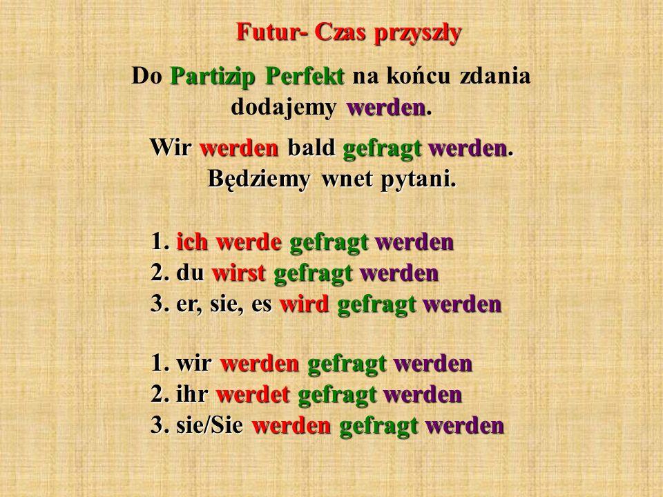 Futur- Czas przyszły Partizip Perfekt werden Do Partizip Perfekt na końcu zdania dodajemy werden. Wir werden bald gefragt werden. Będziemy wnet pytani