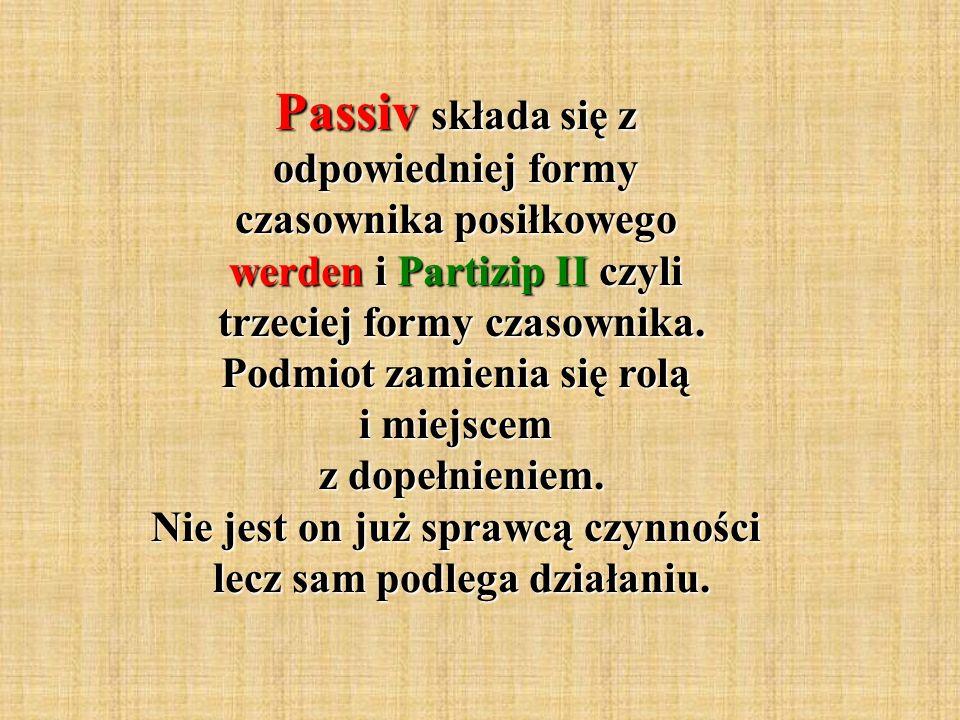 Passiv składa się z odpowiedniej formy czasownika posiłkowego werden i Partizip II czyli trzeciej formy czasownika. Podmiot zamienia się rolą i miejsc